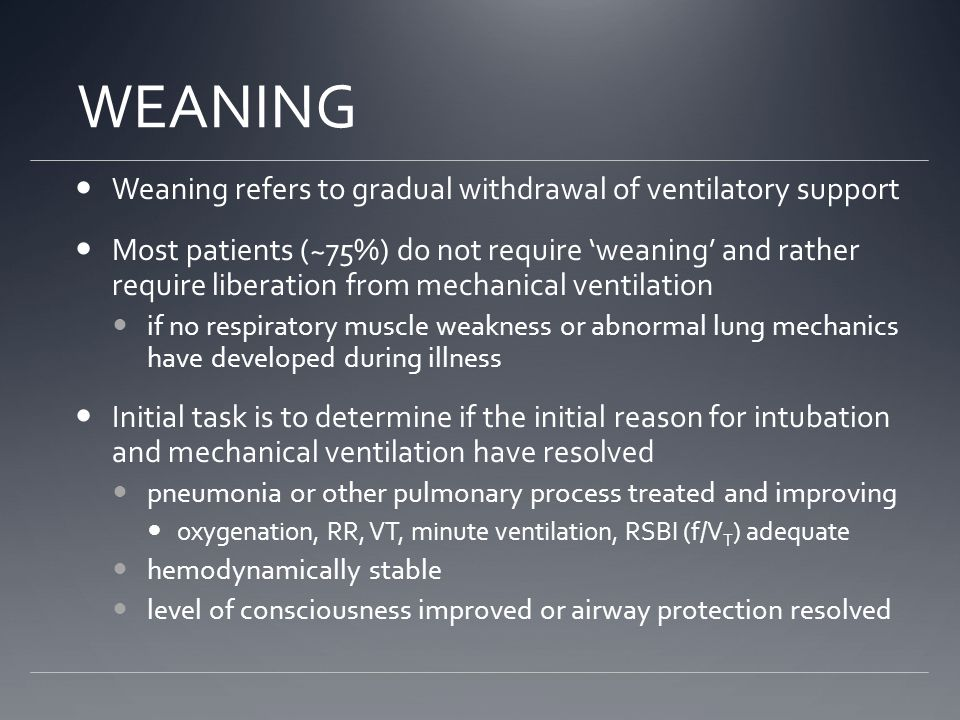 Weaning refers to gradual withdrawal of ventilatory support Most patients (~75%) do not require 'weaning' and rather require liberation from mechanical ventilation if no respiratory muscle weakness or abnormal lung mechanics have developed during illness Initial task is to determine if the initial reason for intubation and mechanical ventilation have resolved pneumonia or other pulmonary process treated and improving oxygenation, RR, VT, minute ventilation, RSBI (f/V T ) adequate hemodynamically stable level of consciousness improved or airway protection resolved