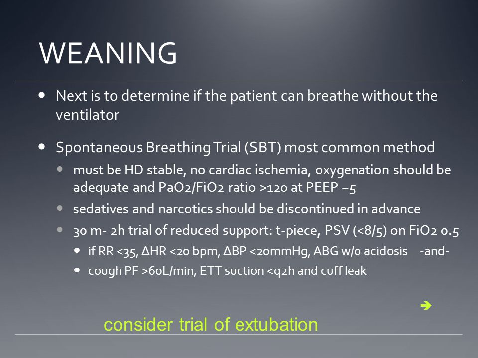 WEANING Next is to determine if the patient can breathe without the ventilator Spontaneous Breathing Trial (SBT) most common method must be HD stable, no cardiac ischemia, oxygenation should be adequate and PaO2/FiO2 ratio >120 at PEEP ~5 sedatives and narcotics should be discontinued in advance 30 m- 2h trial of reduced support: t-piece, PSV (<8/5) on FiO2 0.5 if RR <35, ΔHR <20 bpm, ΔBP <20mmHg, ABG w/o acidosis-and- cough PF >60L/min, ETT suction <q2h and cuff leak  consider trial of extubation
