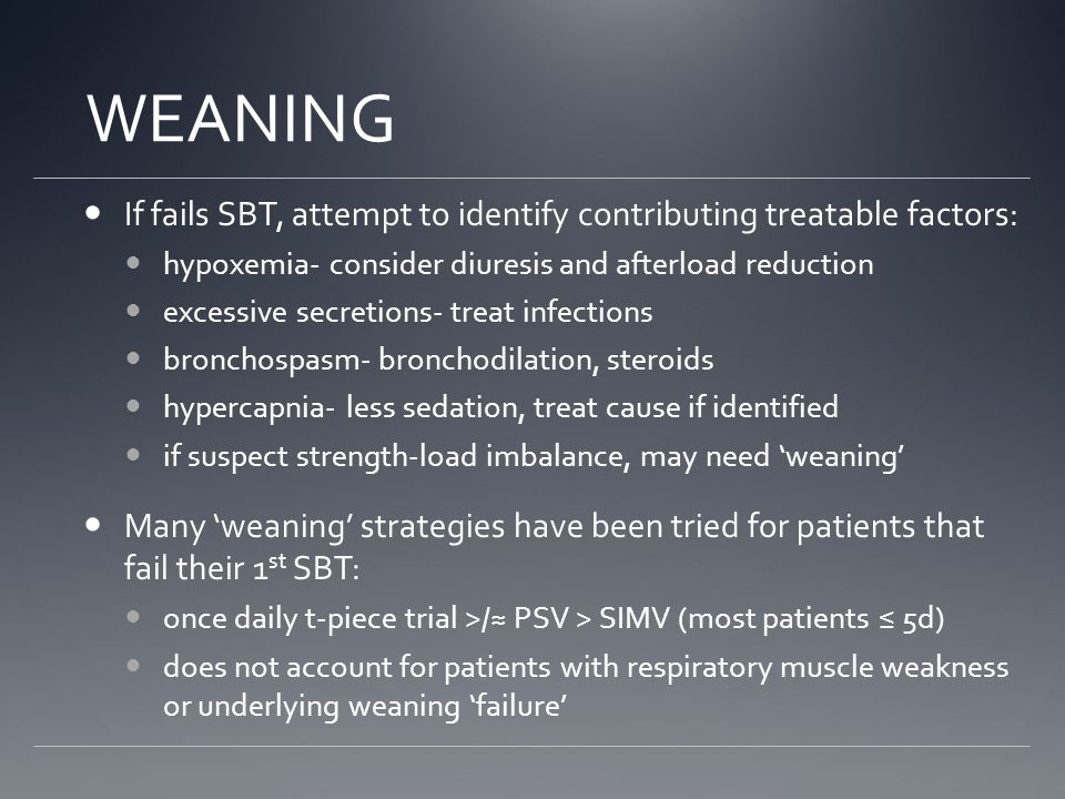 WEANING If fails SBT, attempt to identify contributing treatable factors: hypoxemia- consider diuresis and afterload reduction excessive secretions- treat infections bronchospasm- bronchodilation, steroids hypercapnia- less sedation, treat cause if identified if suspect strength-load imbalance, may need 'weaning' Many 'weaning' strategies have been tried for patients that fail their 1 st SBT: once daily t-piece trial >/≈ PSV > SIMV (most patients ≤ 5d) does not account for patients with respiratory muscle weakness or underlying weaning 'failure'