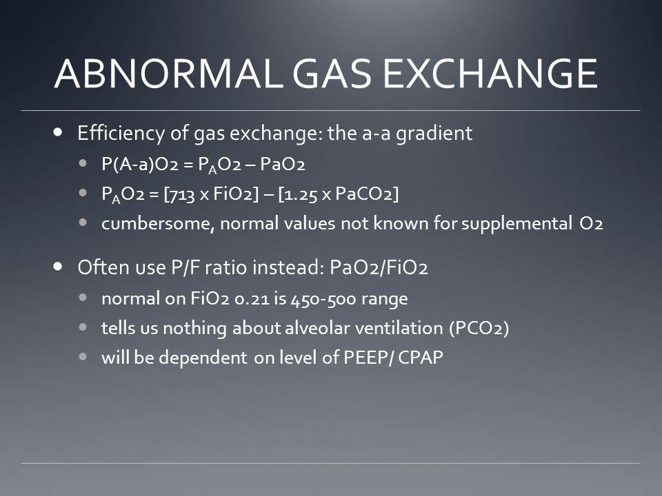 ABNORMAL GAS EXCHANGE Efficiency of gas exchange: the a-a gradient P(A-a)O2 = P A O2 – PaO2 P A O2 = [713 x FiO2] – [1.25 x PaCO2] cumbersome, normal values not known for supplemental O2 Often use P/F ratio instead: PaO2/FiO2 normal on FiO2 0.21 is 450-500 range tells us nothing about alveolar ventilation (PCO2) will be dependent on level of PEEP/ CPAP