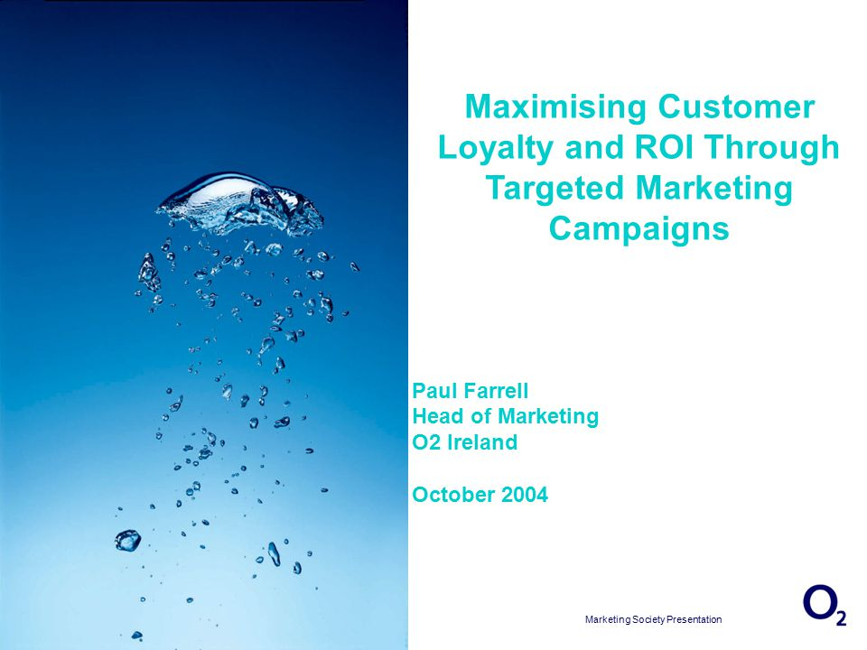 17/04/2015 13:16:04 Marketing Society Presentation Slide 1 Maximising Customer Loyalty and ROI Through Targeted Marketing Campaigns Paul Farrell Head of Marketing O2 Ireland October 2004