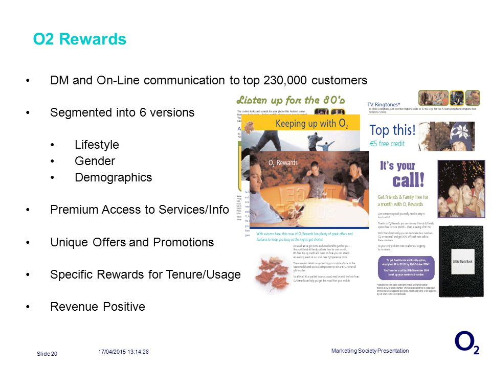 17/04/2015 13:16:04 Marketing Society Presentation Slide 20 O2 Rewards DM and On-Line communication to top 230,000 customers Segmented into 6 versions Lifestyle Gender Demographics Premium Access to Services/Info Unique Offers and Promotions Specific Rewards for Tenure/Usage Revenue Positive