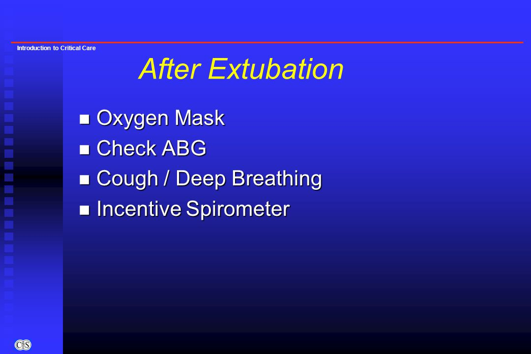 Introduction to Critical Care n Oxygen Mask n Check ABG n Cough / Deep Breathing n Incentive Spirometer After Extubation