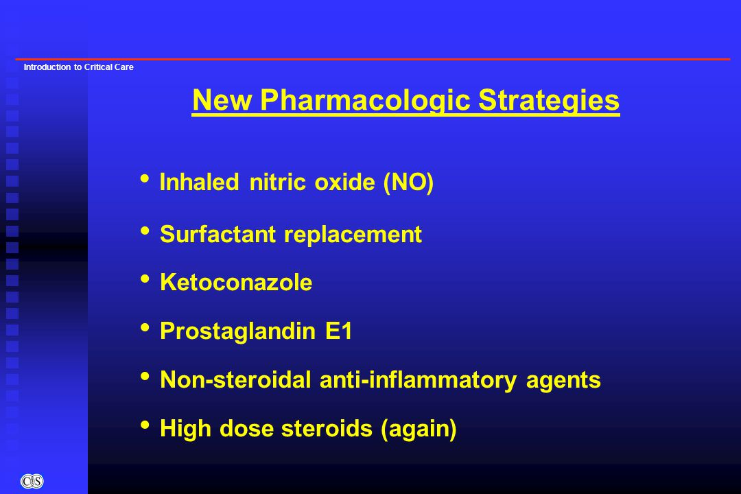 Introduction to Critical Care Surfactant replacement Ketoconazole Prostaglandin E1 Non-steroidal anti-inflammatory agents High dose steroids (again) N