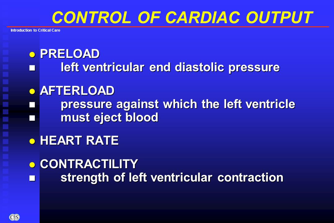 Introduction to Critical Care CONTROL OF CARDIAC OUTPUT l PRELOAD n left ventricular end diastolic pressure l AFTERLOAD n pressure against which the left ventricle n must eject blood l HEART RATE l CONTRACTILITY n strength of left ventricular contraction