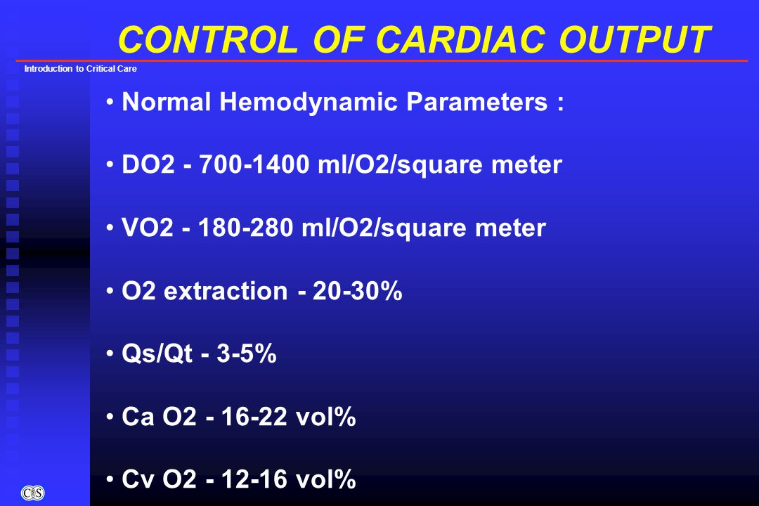 Introduction to Critical Care CONTROL OF CARDIAC OUTPUT Normal Hemodynamic Parameters : DO2 - 700-1400 ml/O2/square meter VO2 - 180-280 ml/O2/square m
