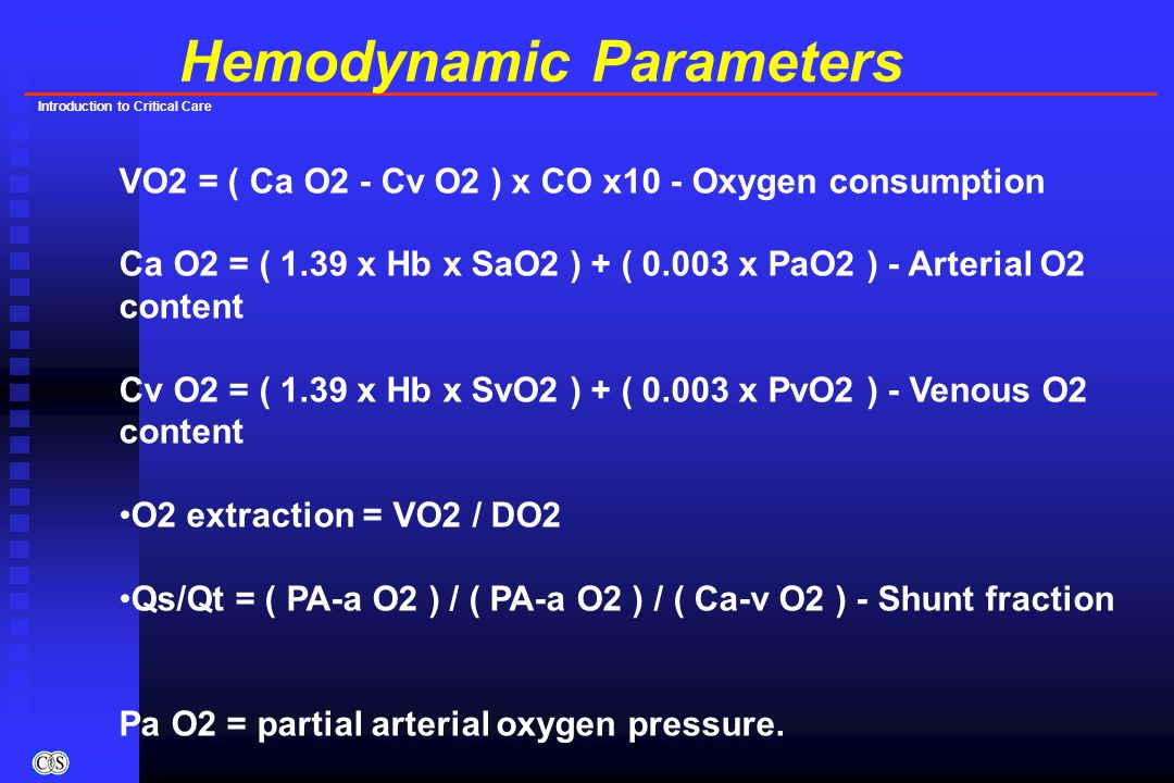 Introduction to Critical Care Hemodynamic Parameters VO2 = ( Ca O2 - Cv O2 ) x CO x10 - Oxygen consumption Ca O2 = ( 1.39 x Hb x SaO2 ) + ( 0.003 x PaO2 ) - Arterial O2 content Cv O2 = ( 1.39 x Hb x SvO2 ) + ( 0.003 x PvO2 ) - Venous O2 content O2 extraction = VO2 / DO2 Qs/Qt = ( PA-a O2 ) / ( PA-a O2 ) / ( Ca-v O2 ) - Shunt fraction Pa O2 = partial arterial oxygen pressure.