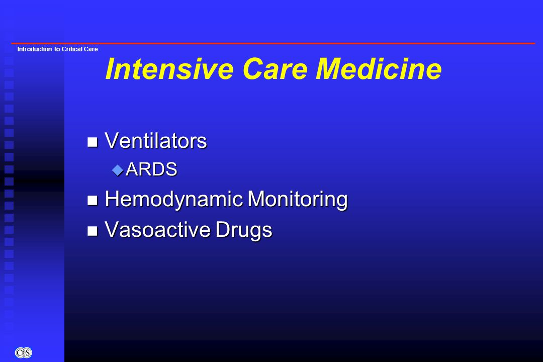 Introduction to Critical Care Intensive Care Medicine n Ventilators u ARDS n Hemodynamic Monitoring n Vasoactive Drugs