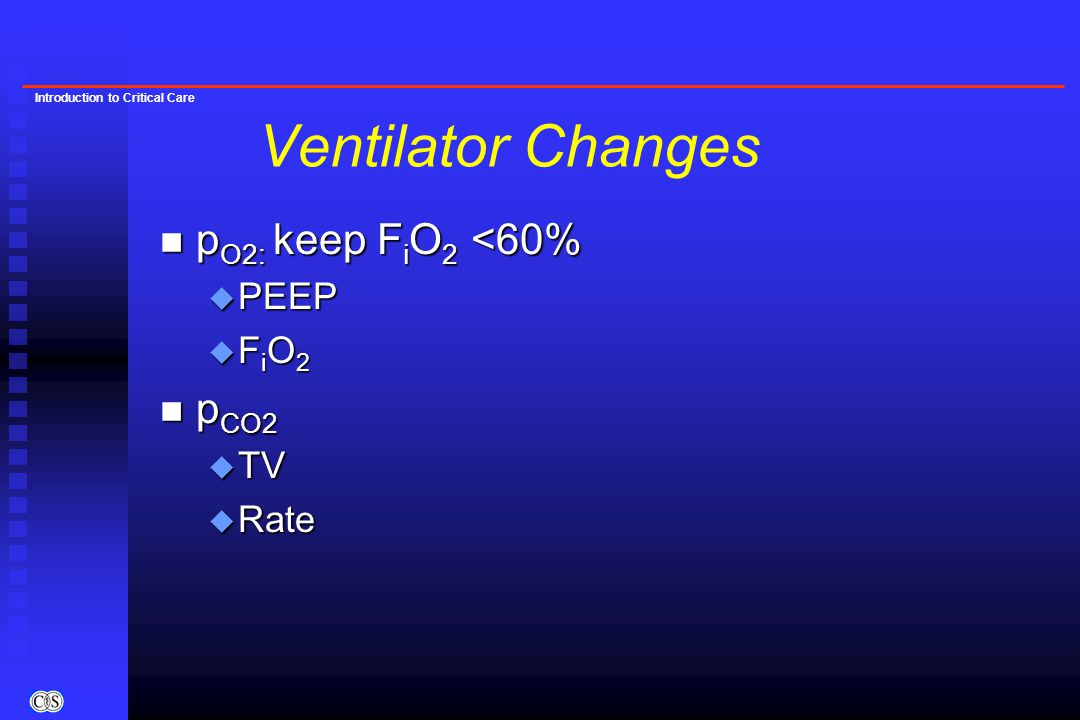 Introduction to Critical Care Ventilator Changes n p O2: keep F i O 2 <60% u PEEP u F i O 2 n p CO2 u TV u Rate