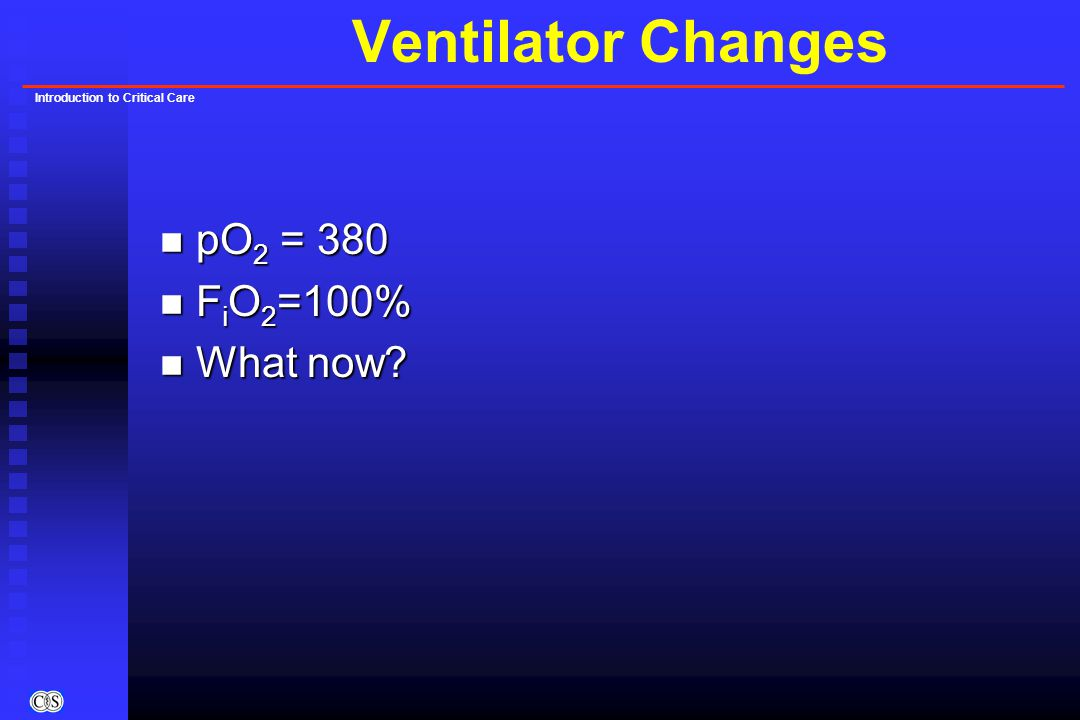 Introduction to Critical Care Ventilator Changes n pO 2 = 380 n F i O 2 =100% n What now?