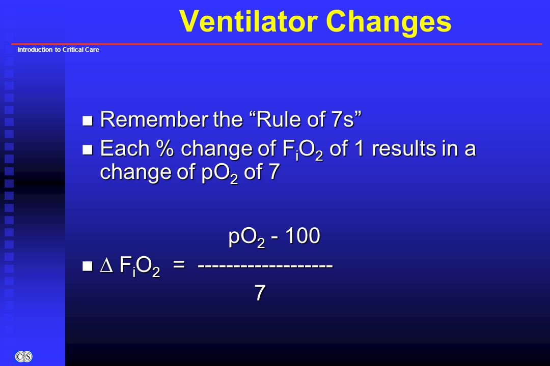 Introduction to Critical Care Ventilator Changes n Remember the Rule of 7s n Each % change of F i O 2 of 1 results in a change of pO 2 of 7 pO 2 - 100 n  F i O 2 = ------------------- 7
