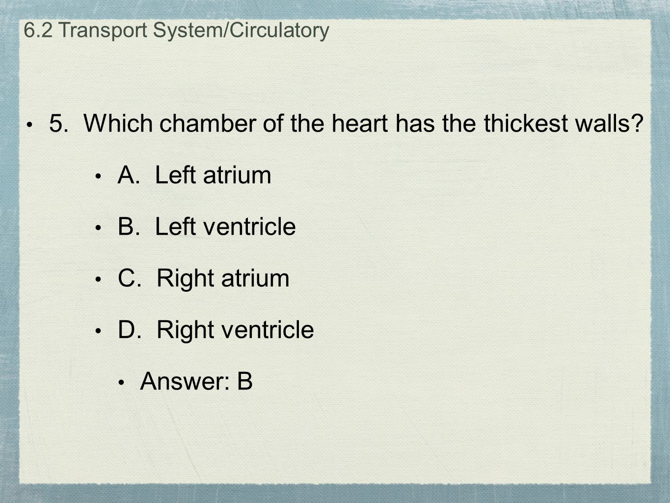 5. Which chamber of the heart has the thickest walls? A. Left atrium B. Left ventricle C. Right atrium D. Right ventricle Answer: B 6.2 Transport Syst
