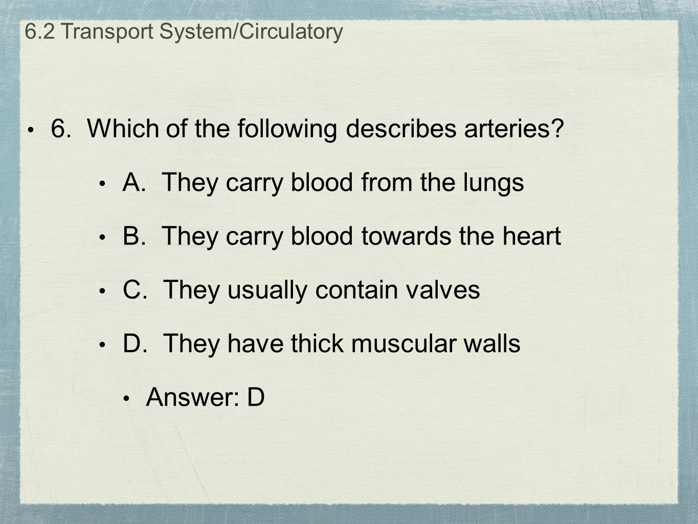 6. Which of the following describes arteries? A. They carry blood from the lungs B. They carry blood towards the heart C. They usually contain valves
