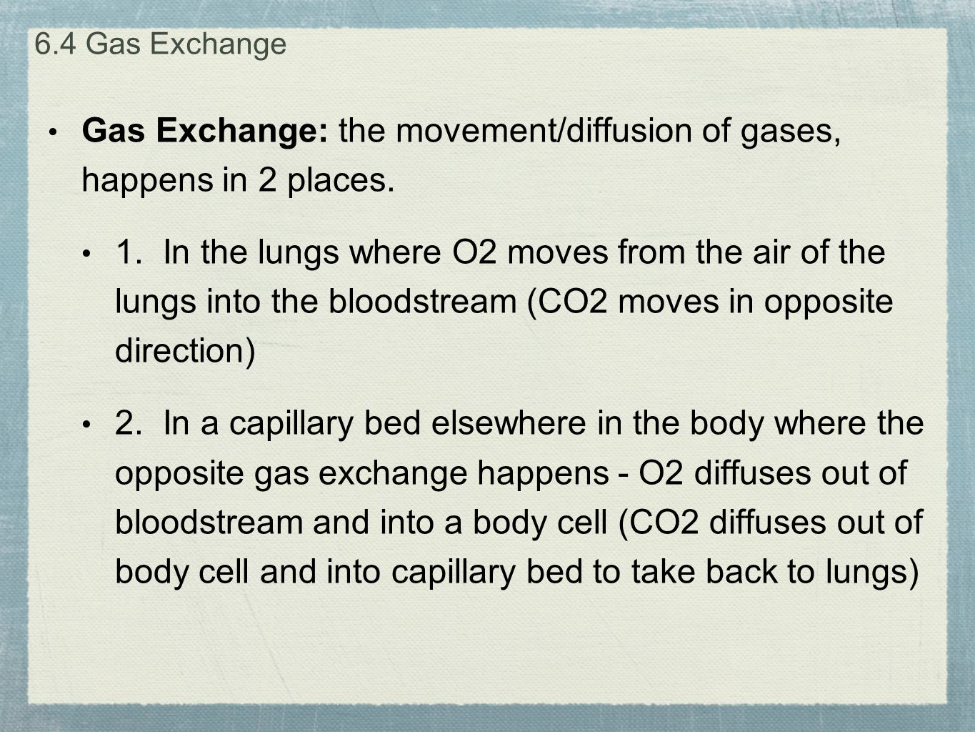Gas Exchange: the movement/diffusion of gases, happens in 2 places. 1. In the lungs where O2 moves from the air of the lungs into the bloodstream (CO2