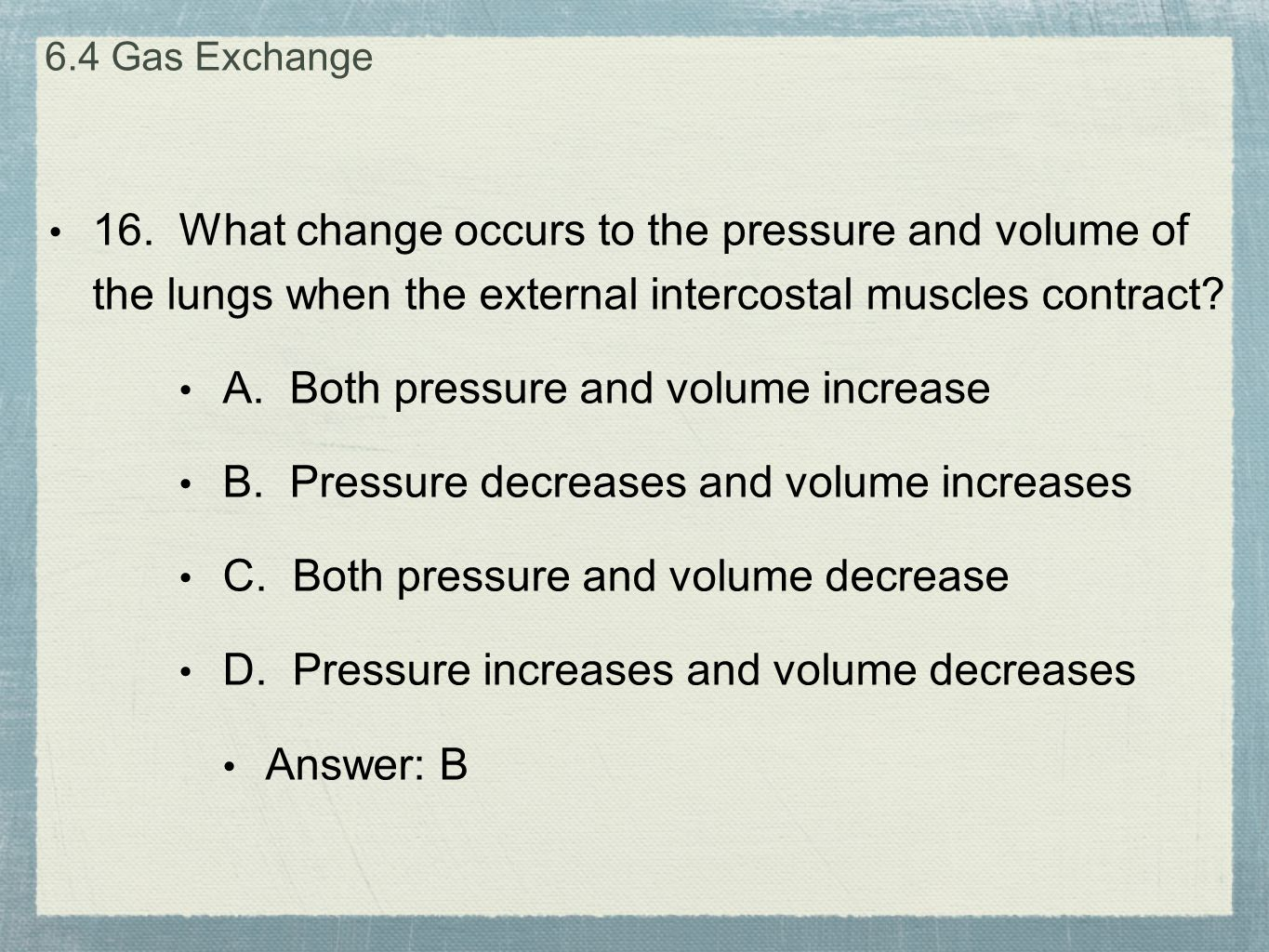 16. What change occurs to the pressure and volume of the lungs when the external intercostal muscles contract? A. Both pressure and volume increase B.