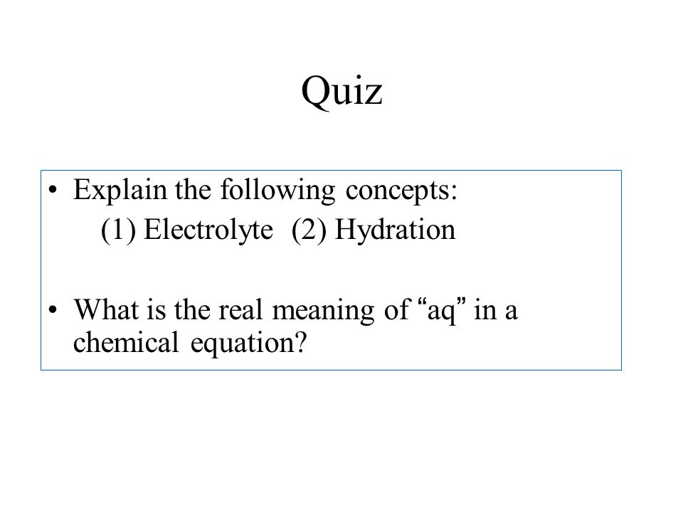 Quiz Explain the following concepts: (1) Electrolyte (2) Hydration What is the real meaning of aq in a chemical equation