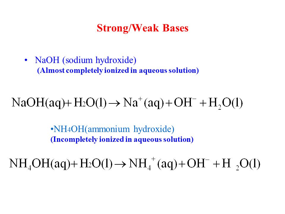 NaOH (sodium hydroxide) (Almost completely ionized in aqueous solution) Strong/Weak Bases NH 4 OH(ammonium hydroxide) (Incompletely ionized in aqueous solution)