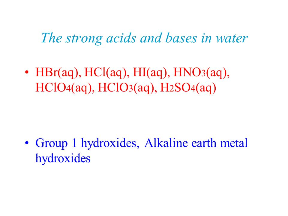 The strong acids and bases in water HBr(aq), HCl(aq), HI(aq), HNO 3 (aq), HClO 4 (aq), HClO 3 (aq), H 2 SO 4 (aq) Group 1 hydroxides, Alkaline earth metal hydroxides