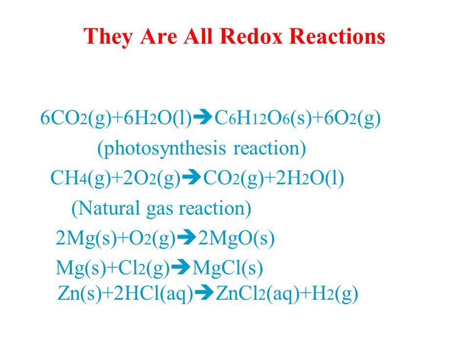 They Are All Redox Reactions 6CO 2 (g)+6H 2 O(l)  C 6 H 12 O 6 (s)+6O 2 (g) (photosynthesis reaction) CH 4 (g)+2O 2 (g)  CO 2 (g)+2H 2 O(l) (Natural gas reaction) 2Mg(s)+O 2 (g)  2MgO(s) Mg(s)+Cl 2 (g)  MgCl(s) Zn(s)+2HCl(aq)  ZnCl 2 (aq)+H 2 (g)