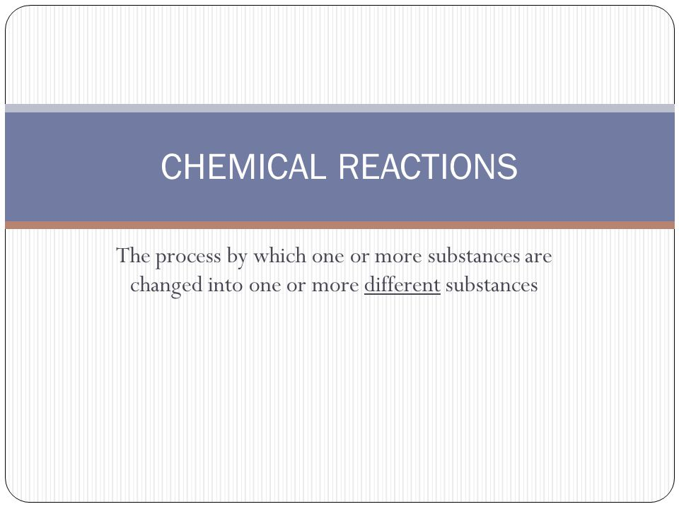 The process by which one or more substances are changed into one or more different substances CHEMICAL REACTIONS