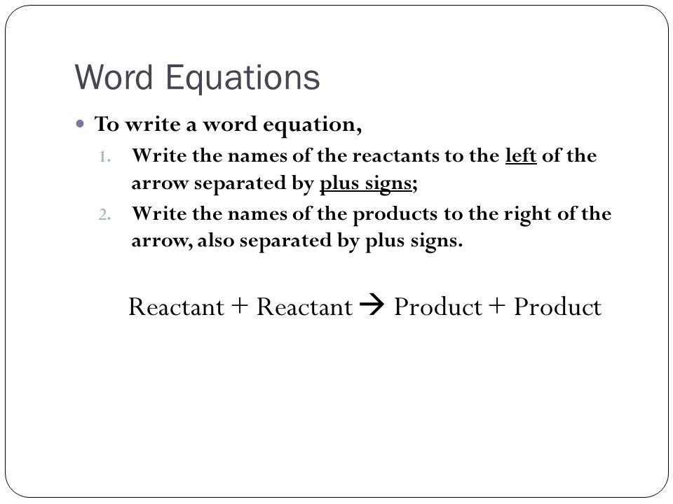 Word Equations To write a word equation, 1.
