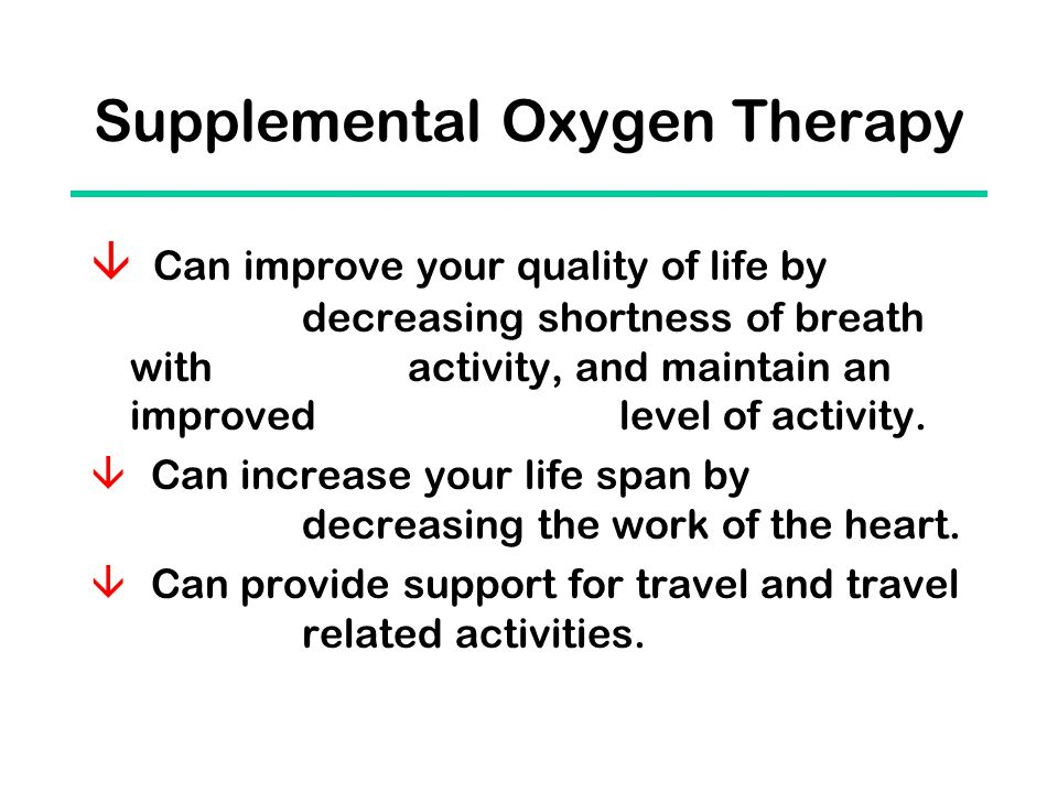 Supplemental Oxygen Therapy  Can improve your quality of life by decreasing shortness of breath with activity, and maintain an improved level of activity.