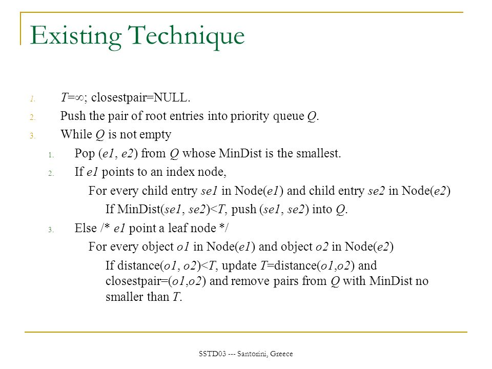 SSTD03 --- Santorini, Greece Existing Technique 1. T=  ; closestpair=NULL. 2. Push the pair of root entries into priority queue Q. 3. While Q is not