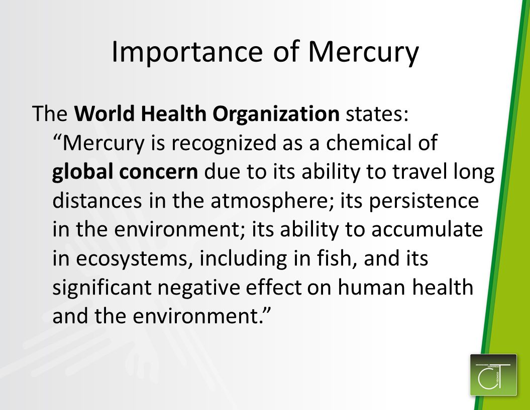 Importance of Mercury The World Health Organization states: Mercury is recognized as a chemical of global concern due to its ability to travel long distances in the atmosphere; its persistence in the environment; its ability to accumulate in ecosystems, including in fish, and its significant negative effect on human health and the environment.