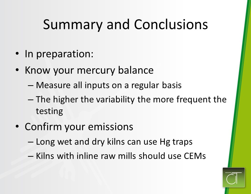 Summary and Conclusions In preparation: Know your mercury balance – Measure all inputs on a regular basis – The higher the variability the more frequent the testing Confirm your emissions – Long wet and dry kilns can use Hg traps – Kilns with inline raw mills should use CEMs