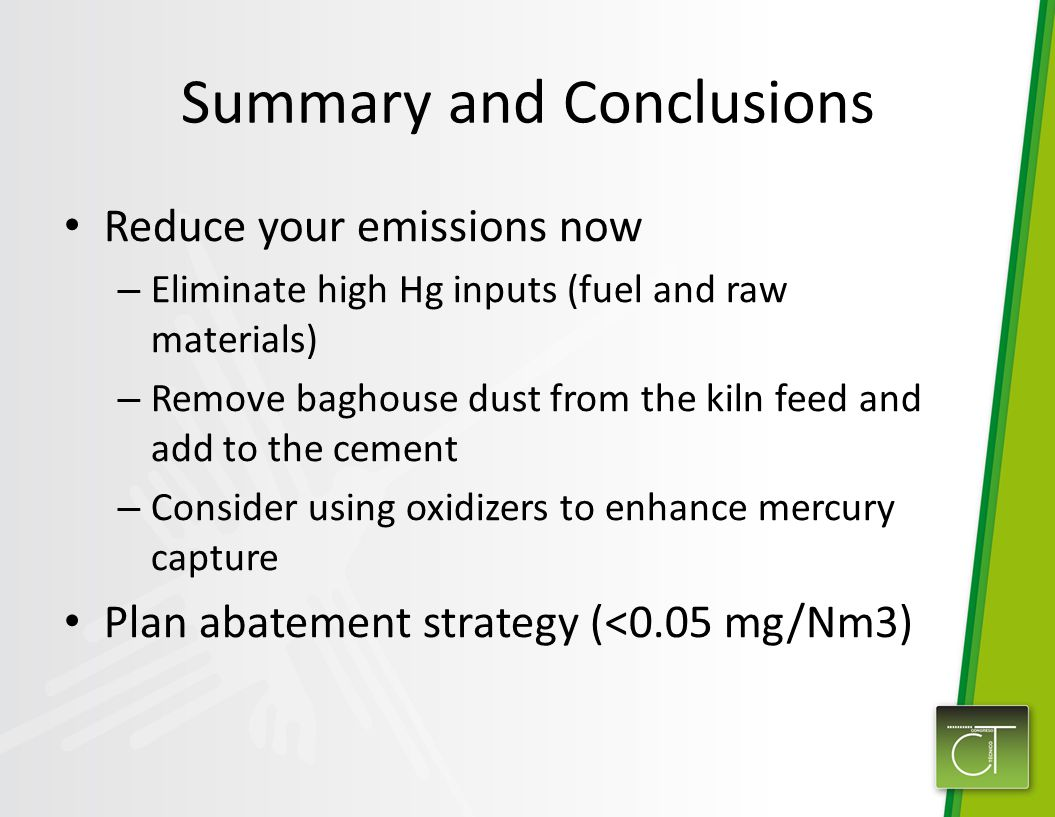 Summary and Conclusions Reduce your emissions now – Eliminate high Hg inputs (fuel and raw materials) – Remove baghouse dust from the kiln feed and add to the cement – Consider using oxidizers to enhance mercury capture Plan abatement strategy (<0.05 mg/Nm3)