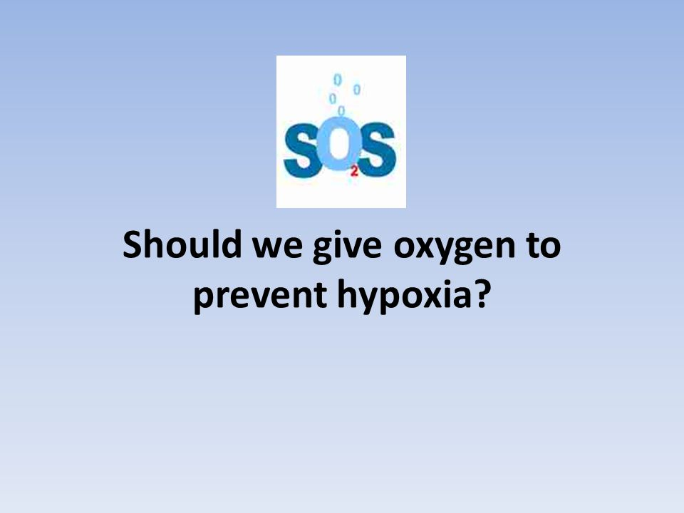 Should we give oxygen to prevent hypoxia