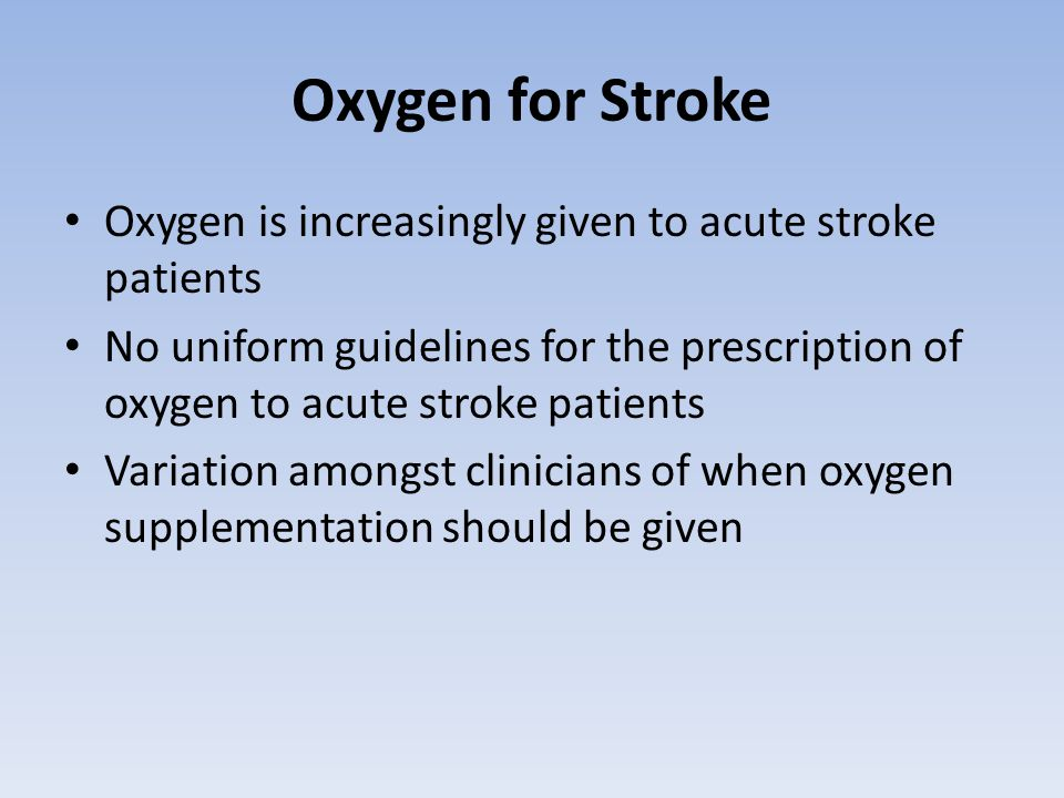 Oxygen for Stroke Oxygen is increasingly given to acute stroke patients No uniform guidelines for the prescription of oxygen to acute stroke patients Variation amongst clinicians of when oxygen supplementation should be given