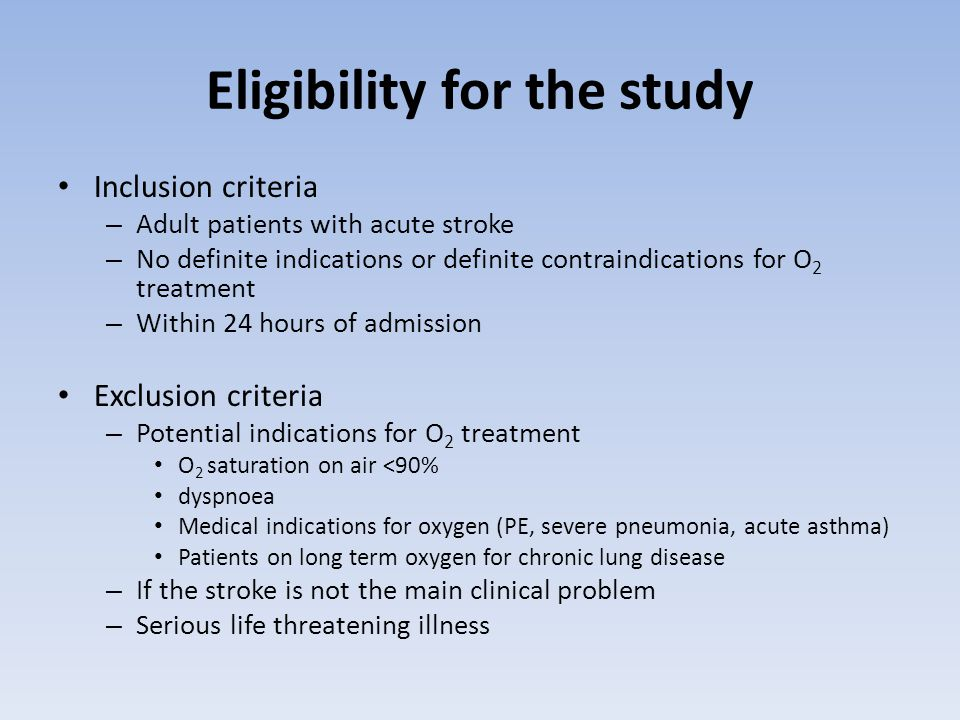 Eligibility for the study Inclusion criteria – Adult patients with acute stroke – No definite indications or definite contraindications for O 2 treatment – Within 24 hours of admission Exclusion criteria – Potential indications for O 2 treatment O 2 saturation on air <90% dyspnoea Medical indications for oxygen (PE, severe pneumonia, acute asthma) Patients on long term oxygen for chronic lung disease – If the stroke is not the main clinical problem – Serious life threatening illness