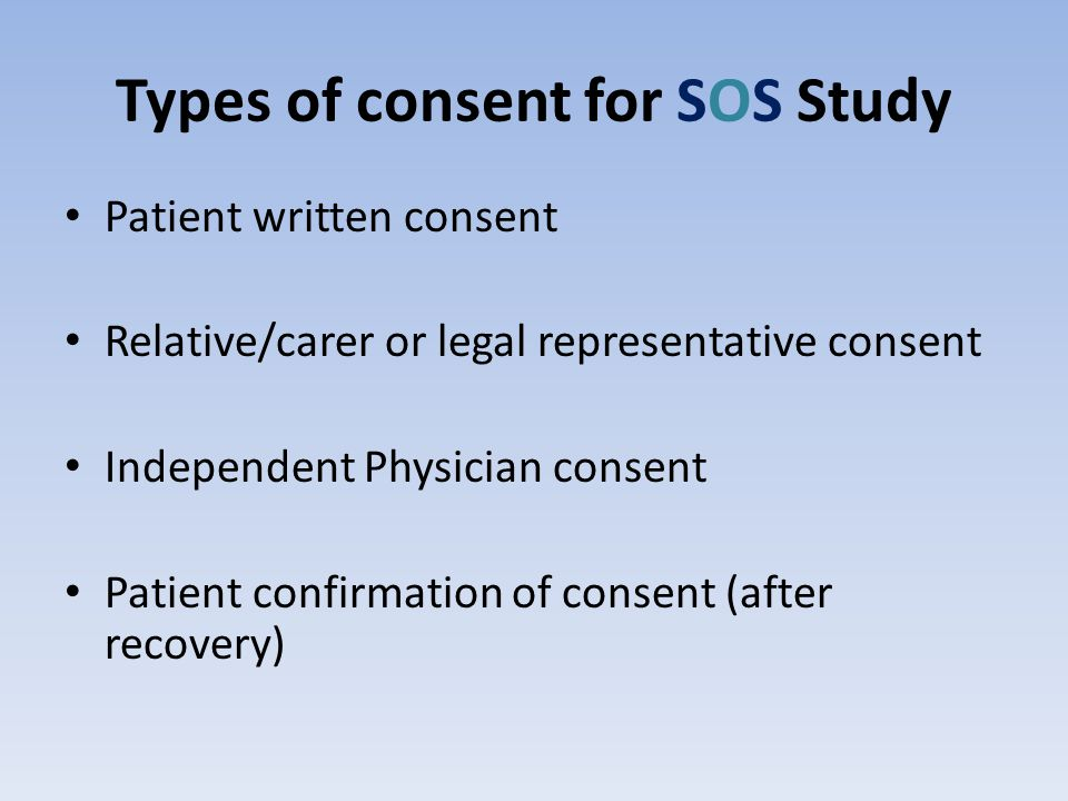 Types of consent for SOS Study Patient written consent Relative/carer or legal representative consent Independent Physician consent Patient confirmation of consent (after recovery)