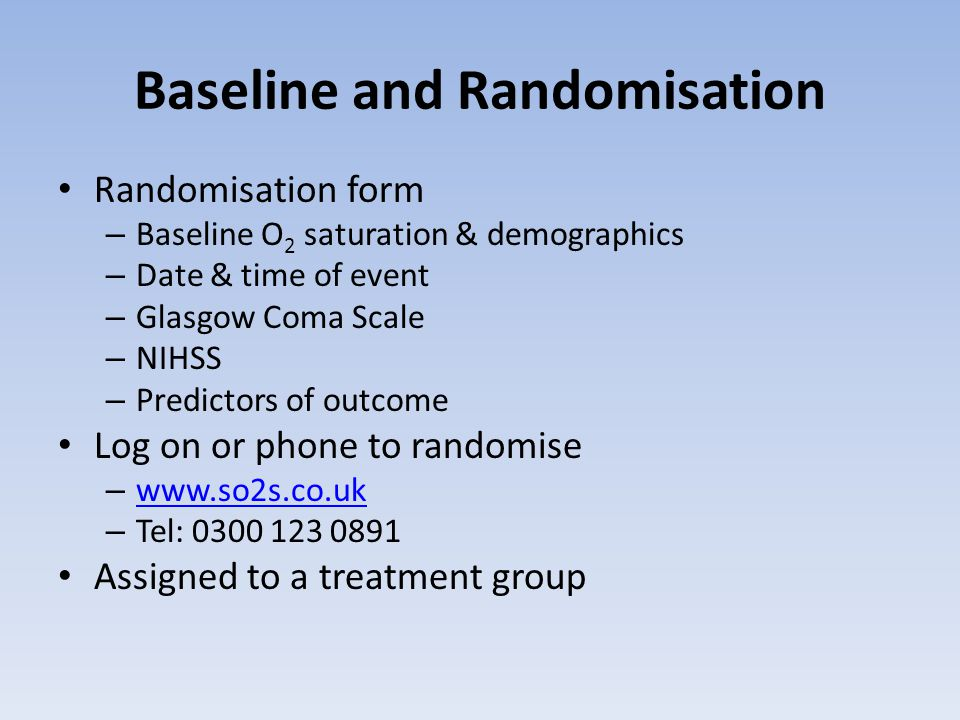 Baseline and Randomisation Randomisation form – Baseline O 2 saturation & demographics – Date & time of event – Glasgow Coma Scale – NIHSS – Predictors of outcome Log on or phone to randomise – www.so2s.co.uk www.so2s.co.uk – Tel: 0300 123 0891 Assigned to a treatment group