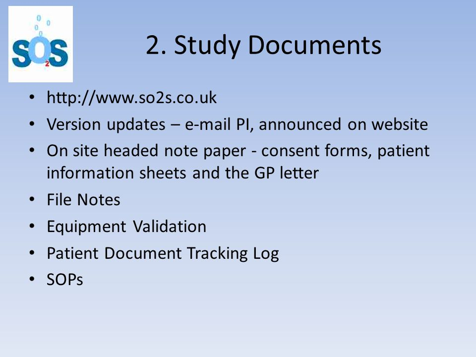 2. Study Documents http://www.so2s.co.uk Version updates – e-mail PI, announced on website On site headed note paper - consent forms, patient informat