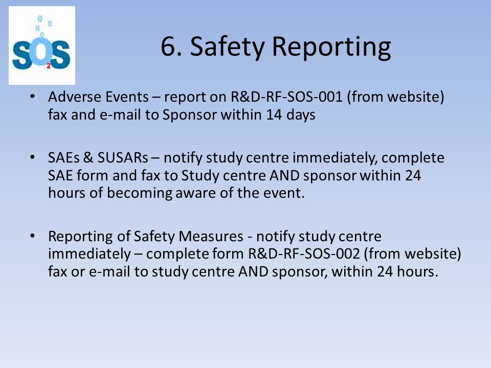 6. Safety Reporting Adverse Events – report on R&D-RF-SOS-001 (from website) fax and e-mail to Sponsor within 14 days SAEs & SUSARs – notify study cen