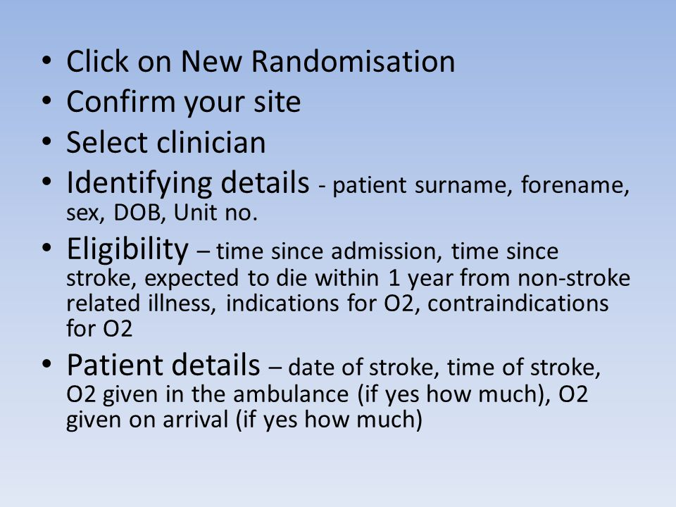Click on New Randomisation Confirm your site Select clinician Identifying details - patient surname, forename, sex, DOB, Unit no.