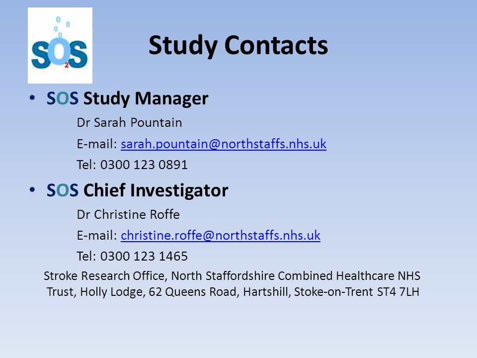 Study Contacts SOS Study Manager Dr Sarah Pountain E-mail: sarah.pountain@northstaffs.nhs.uksarah.pountain@northstaffs.nhs.uk Tel: 0300 123 0891 SOS Chief Investigator Dr Christine Roffe E-mail: christine.roffe@northstaffs.nhs.ukchristine.roffe@northstaffs.nhs.uk Tel: 0300 123 1465 Stroke Research Office, North Staffordshire Combined Healthcare NHS Trust, Holly Lodge, 62 Queens Road, Hartshill, Stoke-on-Trent ST4 7LH