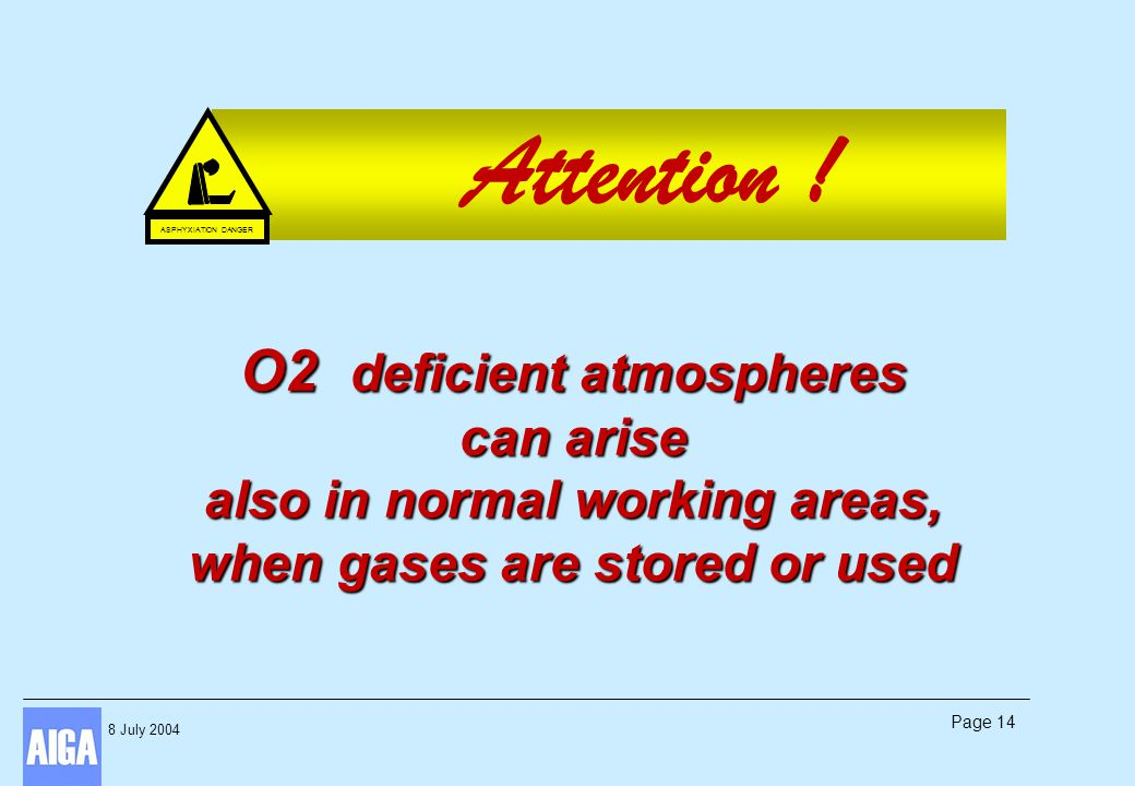 8 July 2004 Page 14 Attention ! O2 deficient atmospheres can arise also in normal working areas, when gases are stored or used ASPHYXIATION DANGER