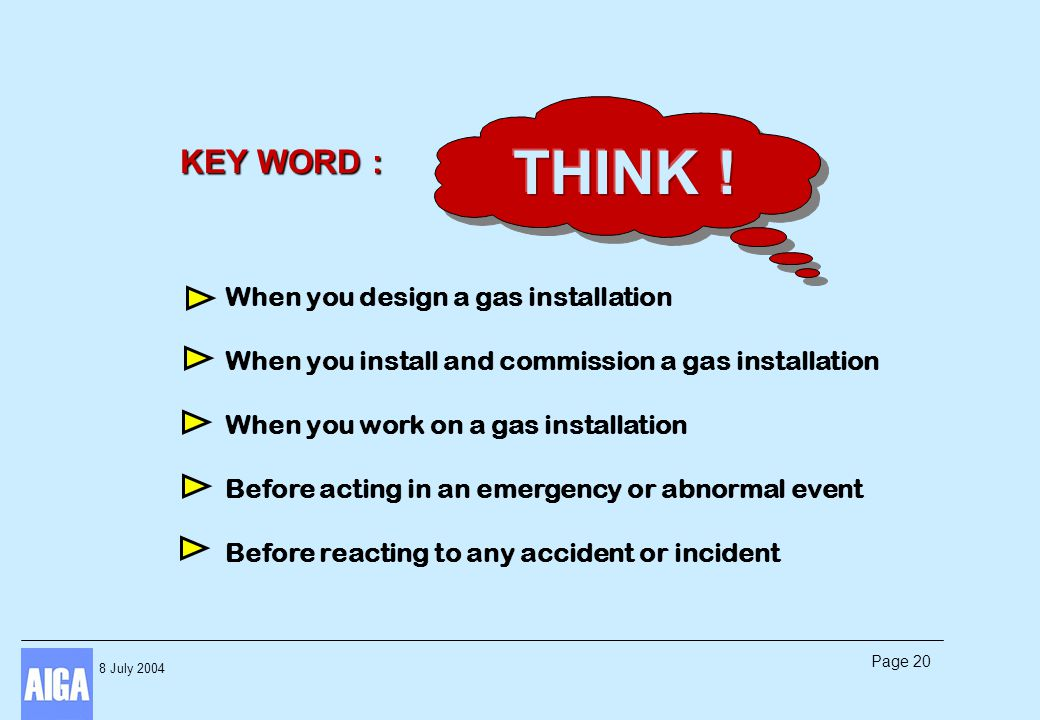 8 July 2004 Page 20 KEY WORD : When you design a gas installation When you install and commission a gas installation When you work on a gas installati