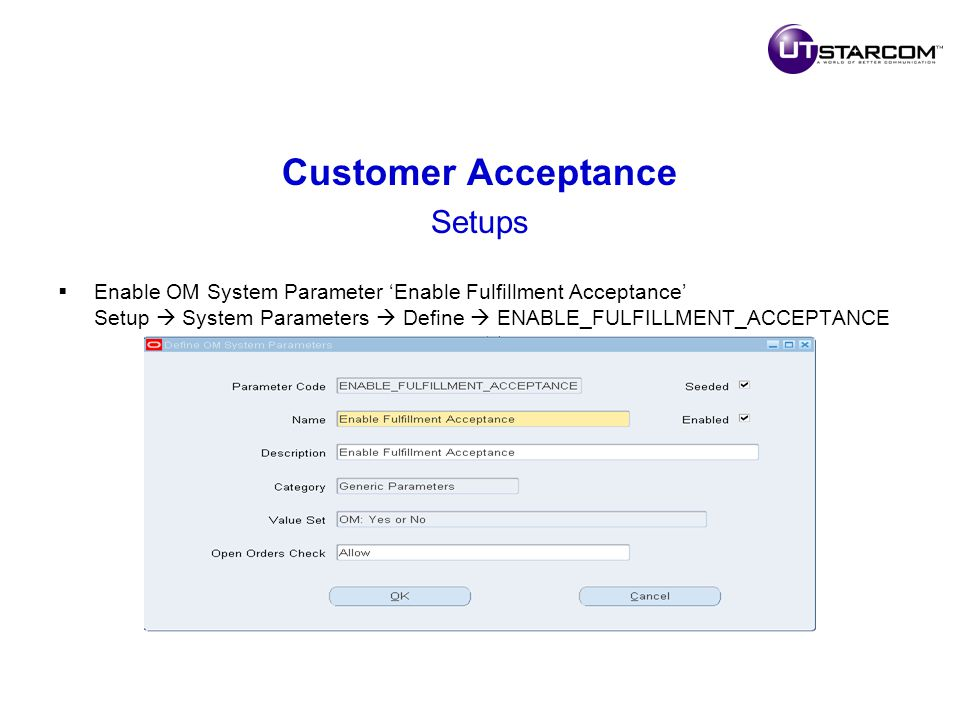 Customer Acceptance Setups  Enable OM System Parameter 'Enable Fulfillment Acceptance' Setup  System Parameters  Define  ENABLE_FULFILLMENT_ACCEPTANCE