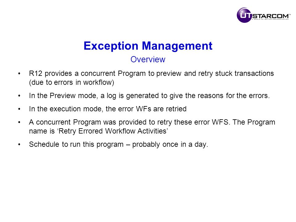 Exception Management Overview R12 provides a concurrent Program to preview and retry stuck transactions (due to errors in workflow) In the Preview mode, a log is generated to give the reasons for the errors.