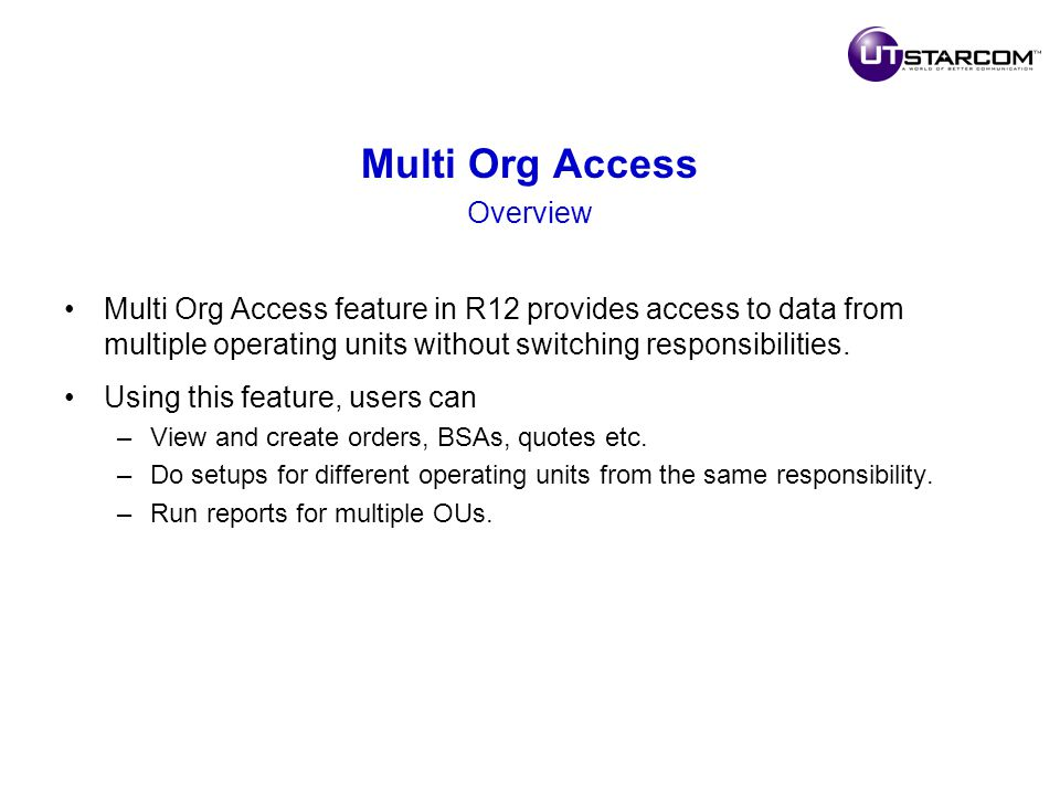 Multi Org Access Overview Multi Org Access feature in R12 provides access to data from multiple operating units without switching responsibilities.
