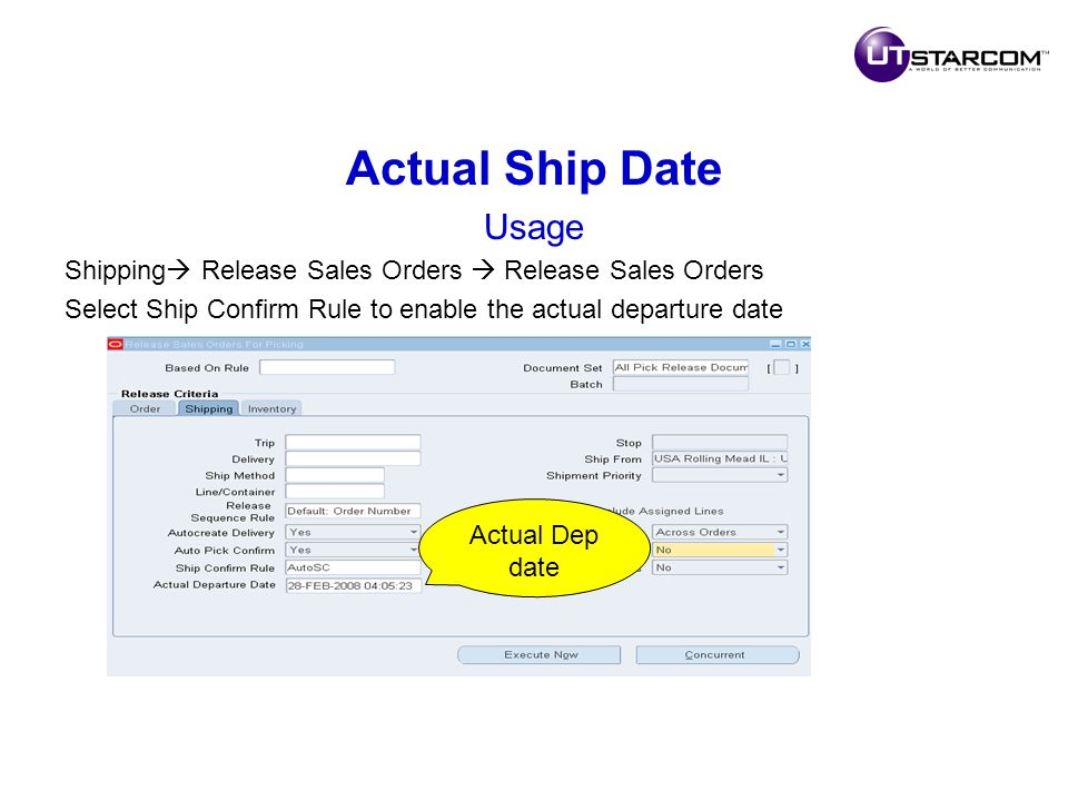 Actual Ship Date Usage Shipping  Release Sales Orders  Release Sales Orders Select Ship Confirm Rule to enable the actual departure date Actual Dep date