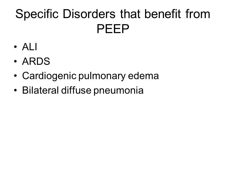 Specific Disorders that benefit from PEEP ALI ARDS Cardiogenic pulmonary edema Bilateral diffuse pneumonia