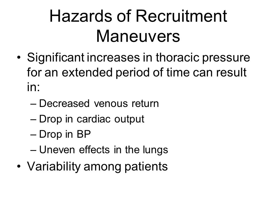 Hazards of Recruitment Maneuvers Significant increases in thoracic pressure for an extended period of time can result in: –Decreased venous return –Dr