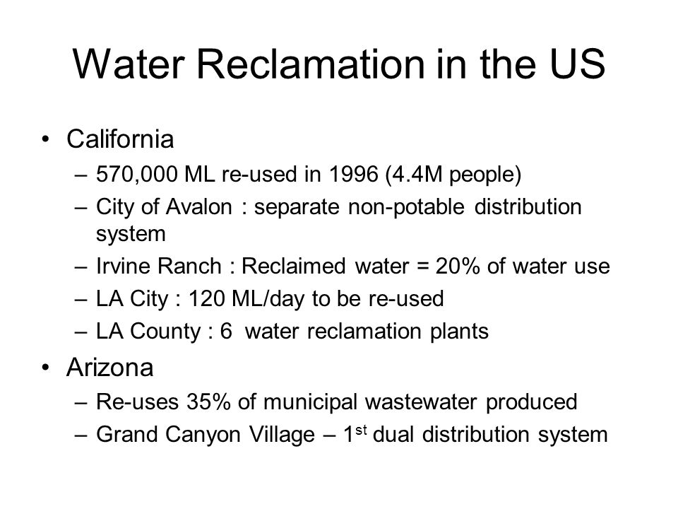 Water Reclamation in the US California –570,000 ML re-used in 1996 (4.4M people) –City of Avalon : separate non-potable distribution system –Irvine Ra