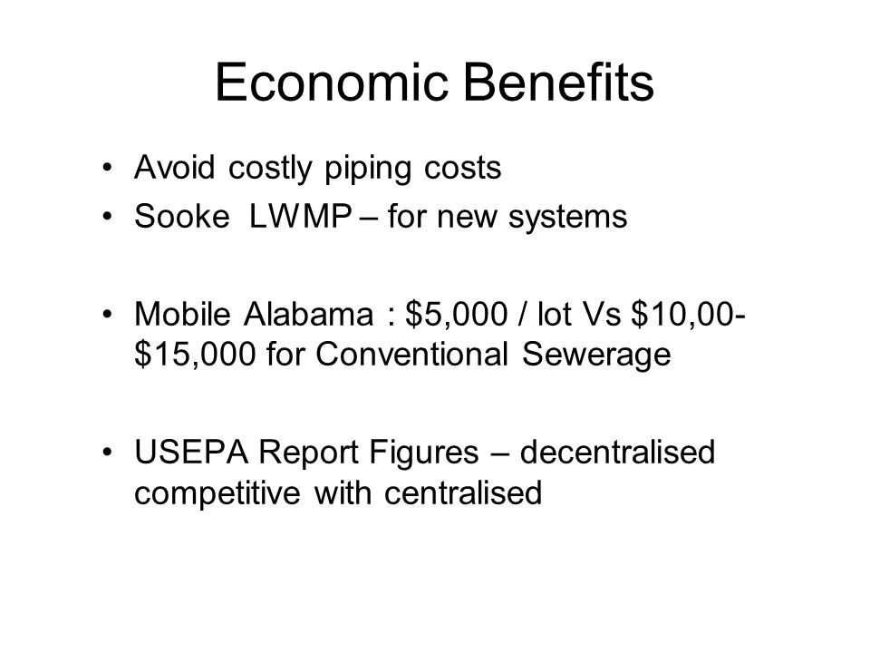 Economic Benefits Avoid costly piping costs Sooke LWMP – for new systems Mobile Alabama : $5,000 / lot Vs $10,00- $15,000 for Conventional Sewerage US