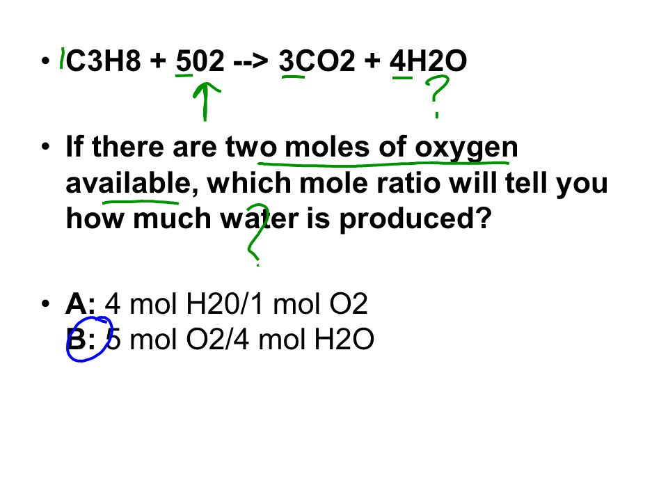 C3H8 + 502 --> 3CO2 + 4H2O If there are two moles of oxygen available, which mole ratio will tell you how much water is produced.